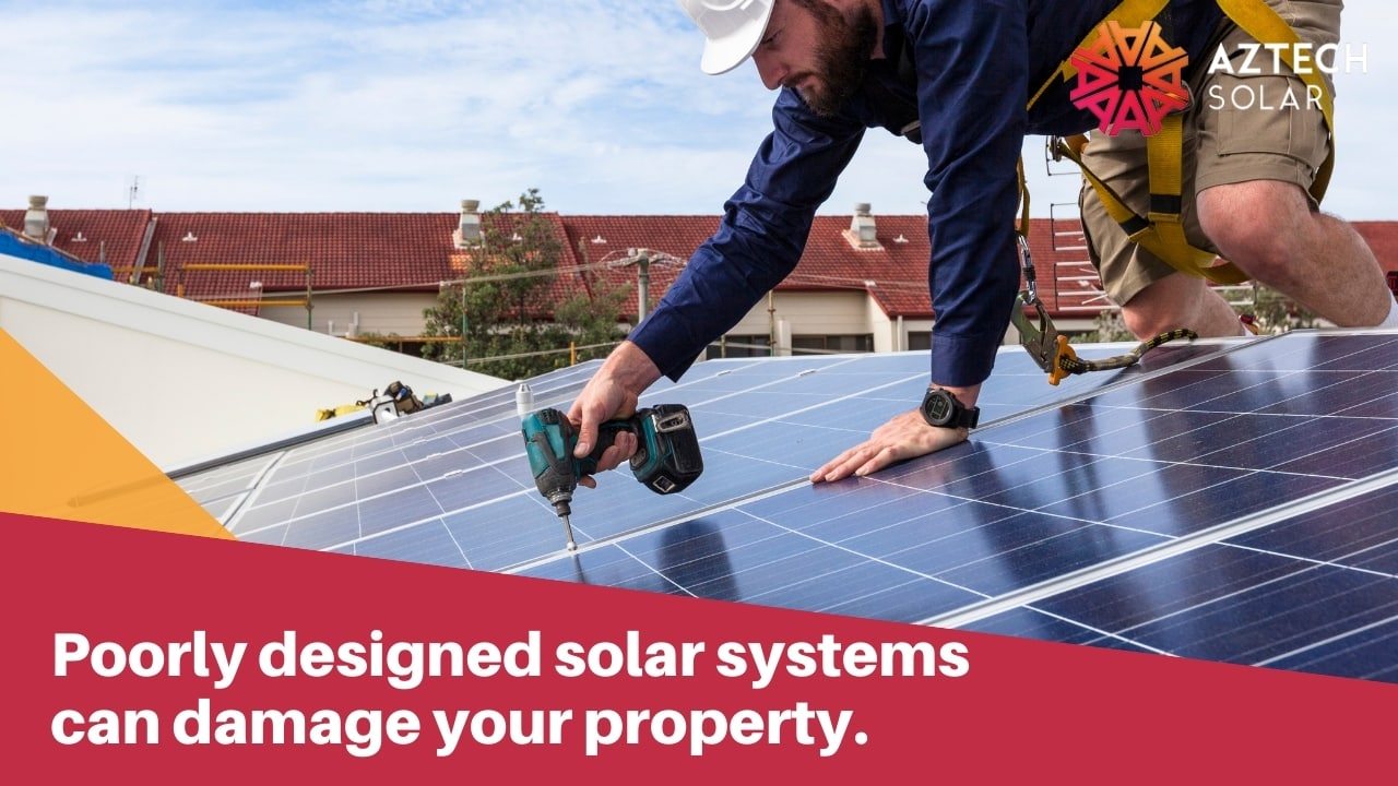 Poorly designed solar systems can damage your property.