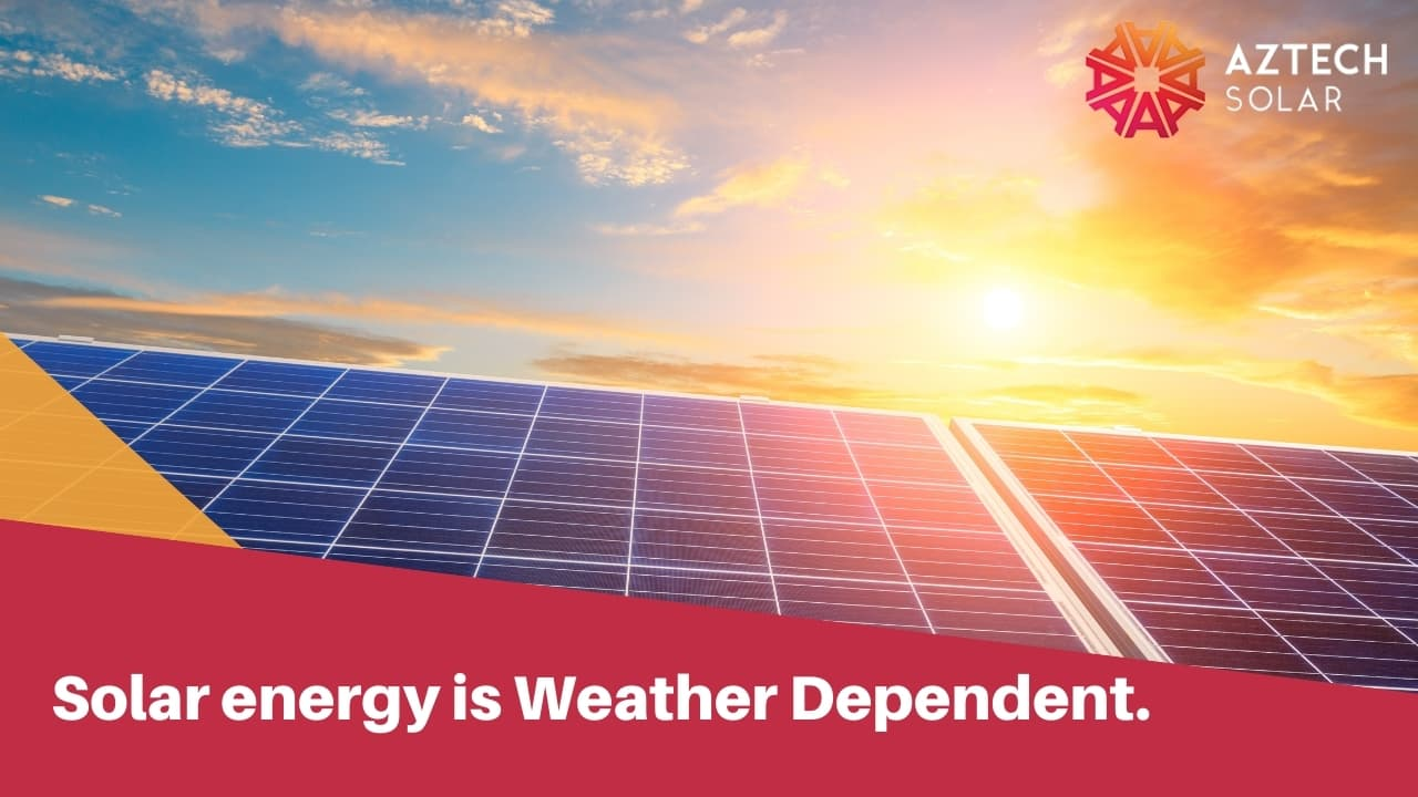 Solar energy is Weather Dependent.