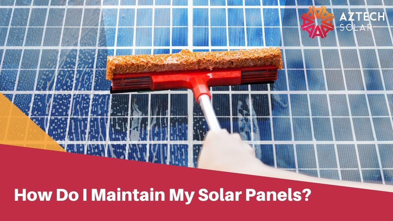 How Do I Maintain My Solar Panels?